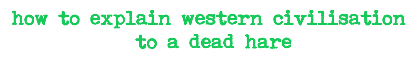 how to explain western civilisation to a dead hare